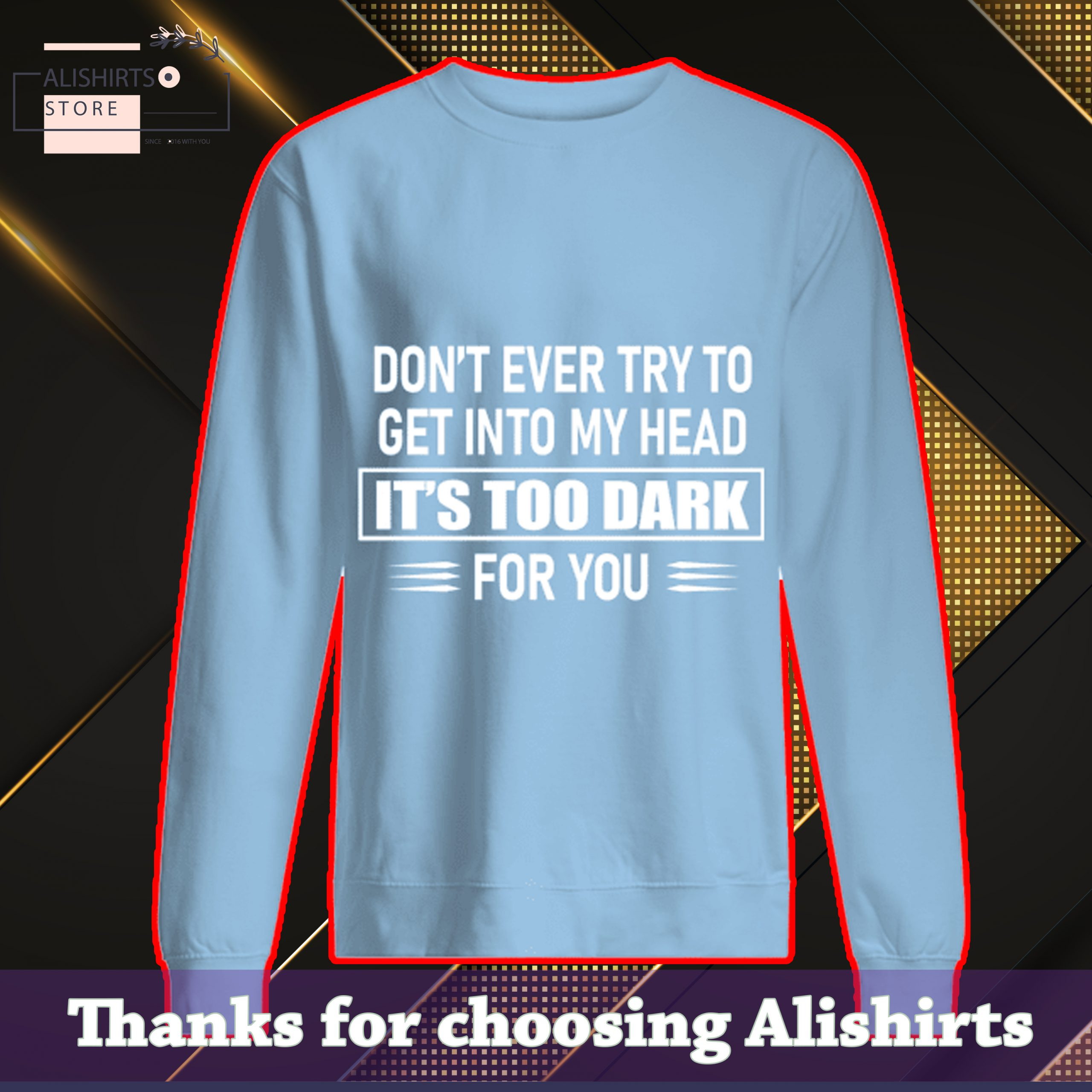 Don't ever try to get into my head it's too dark for you sweatshirt