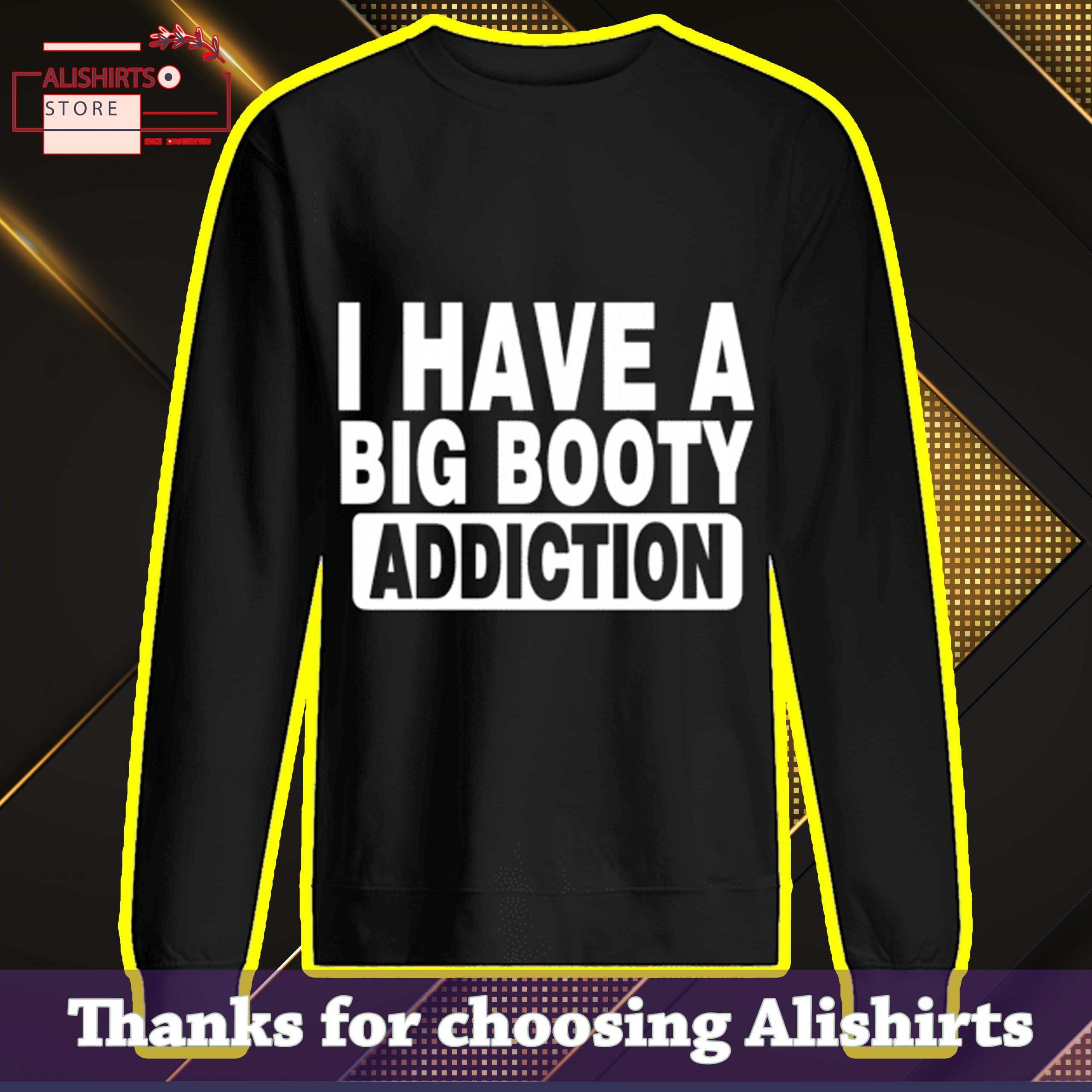 I have a big booty addiction Shirt, Hoodie, Tank Top