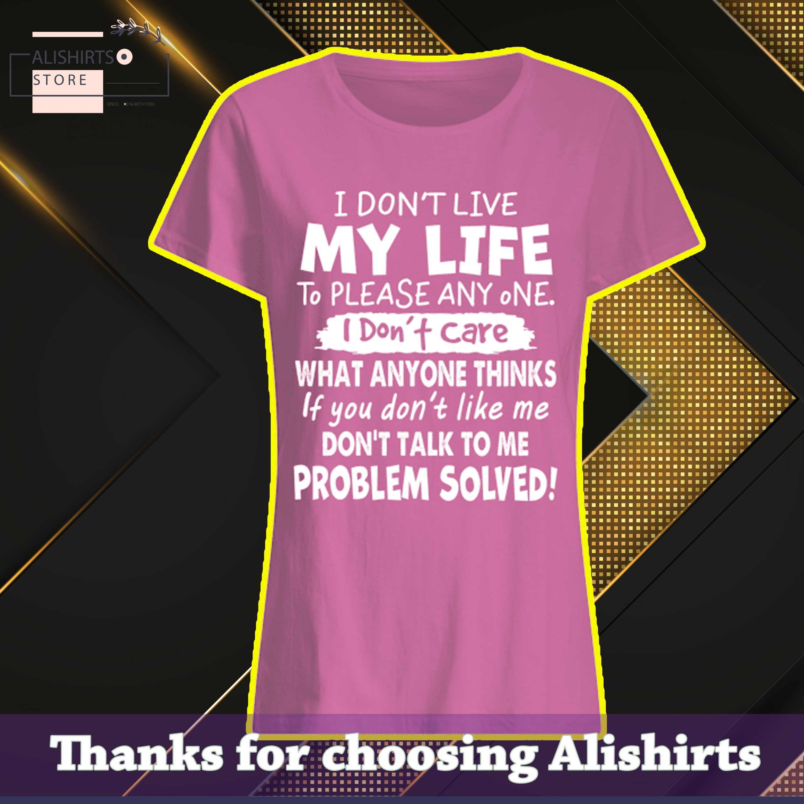 """""""I don't live my life to please anyone. I don't care what anyone thinks, if you don't like me, don't talk to me, problem solved!"""" Tshirt, hoodie, Long Tee"""