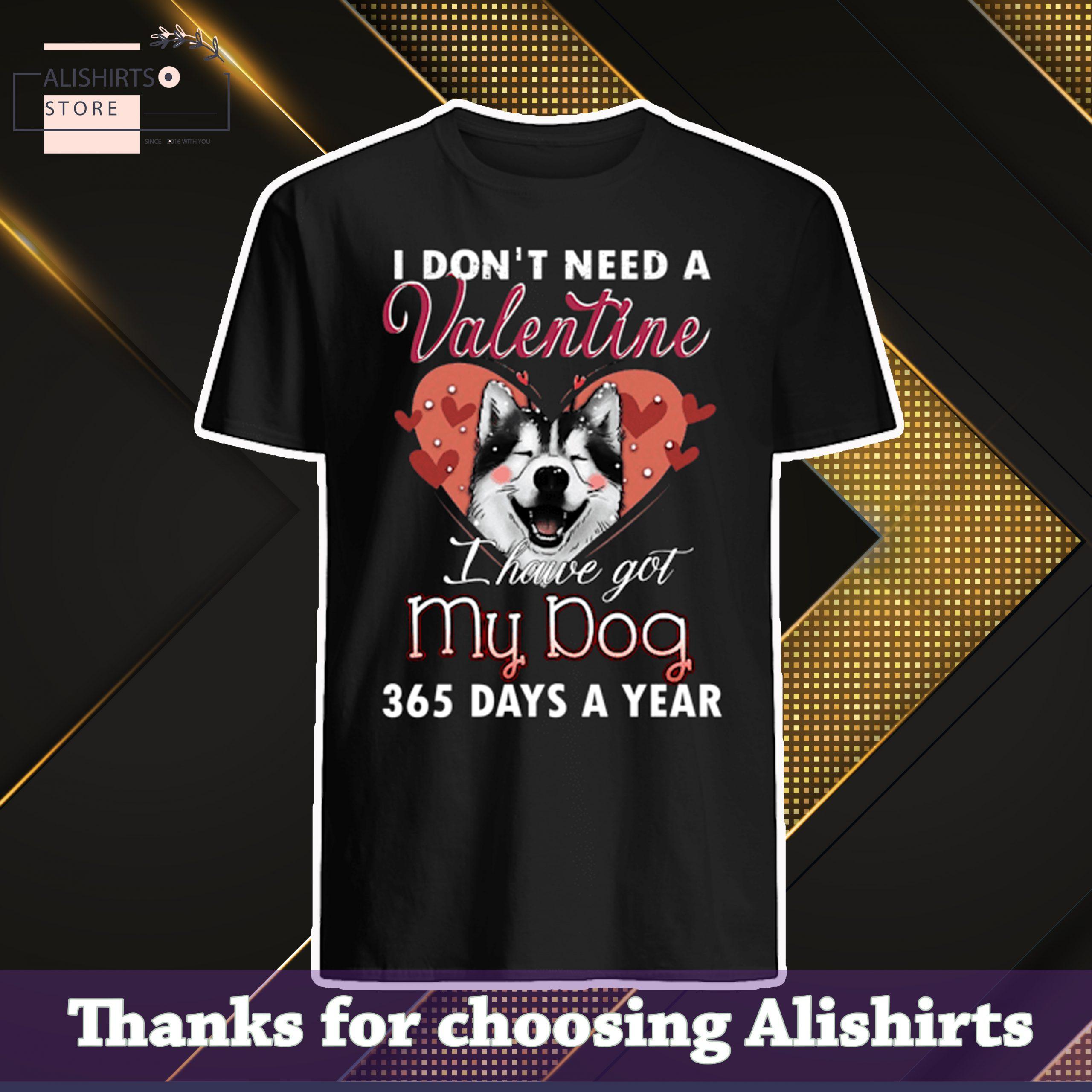 I don't need a valentine i have got my dog 365 days a year shirt