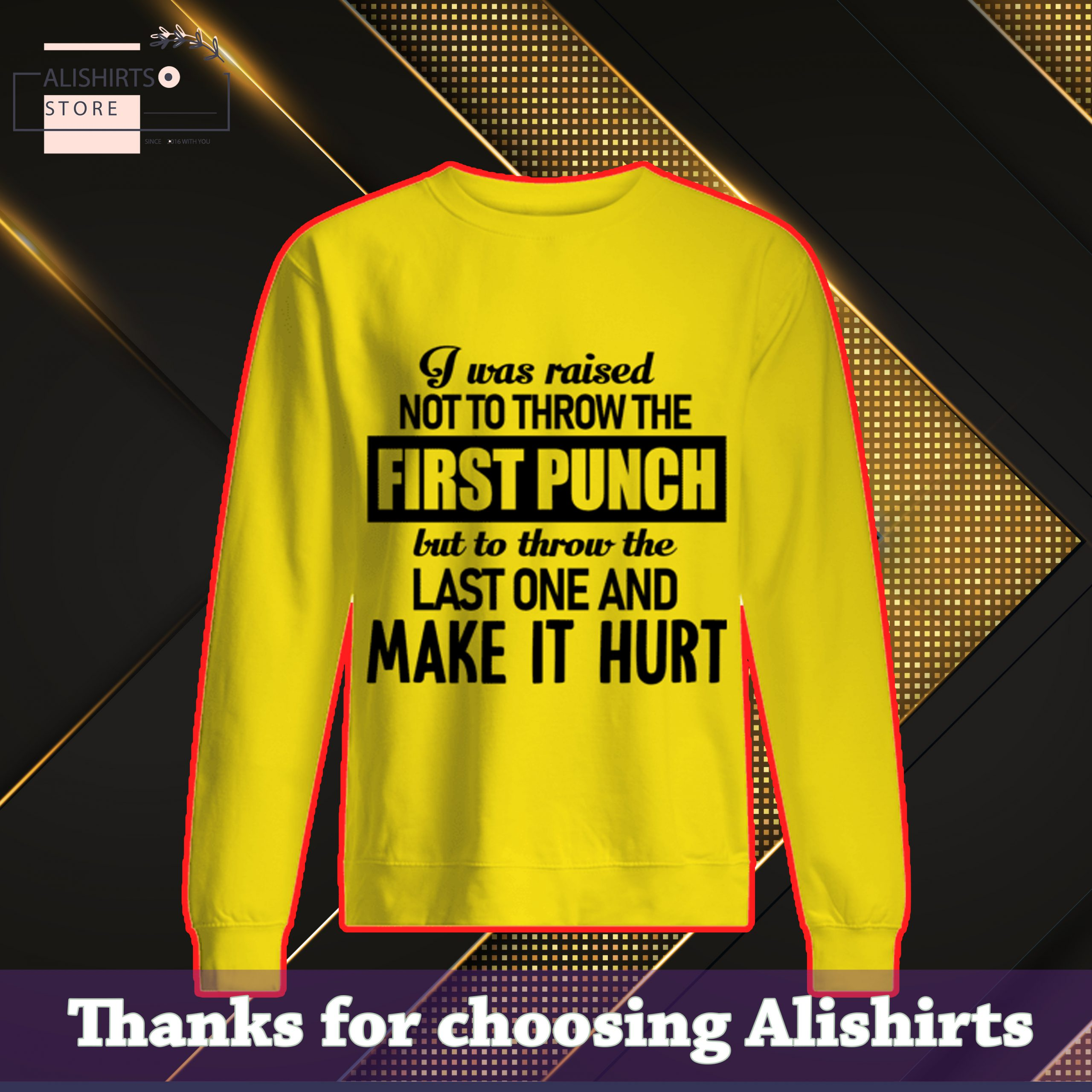I Was Raised Not Throw The First Punch But To Throw The Last One And Make It Hurt SweatShirt