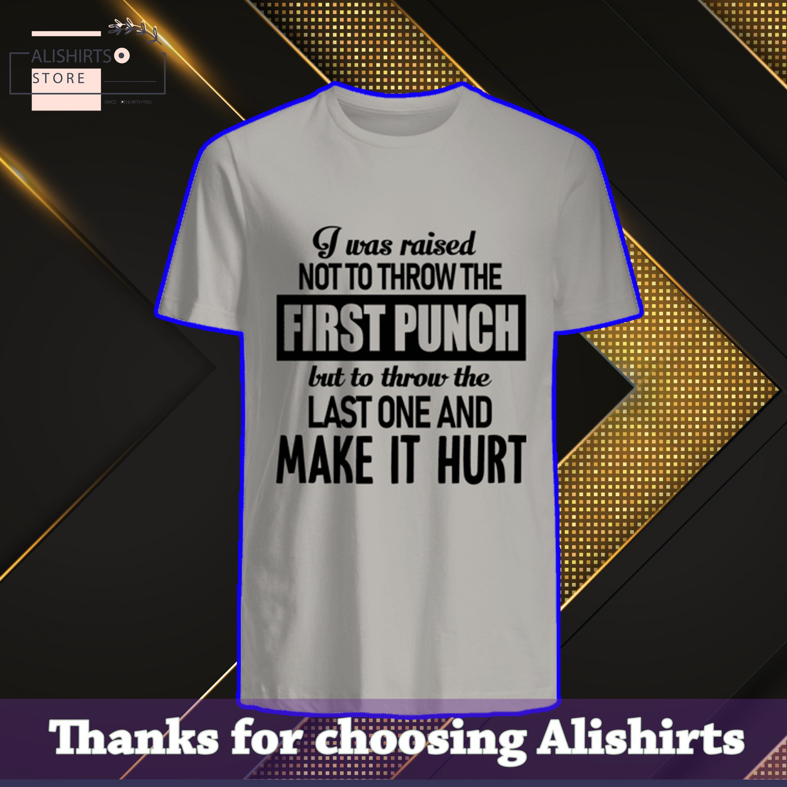 I Was Raised Not Throw The First Punch But To Throw The Last One And Make It Hurt Shirt