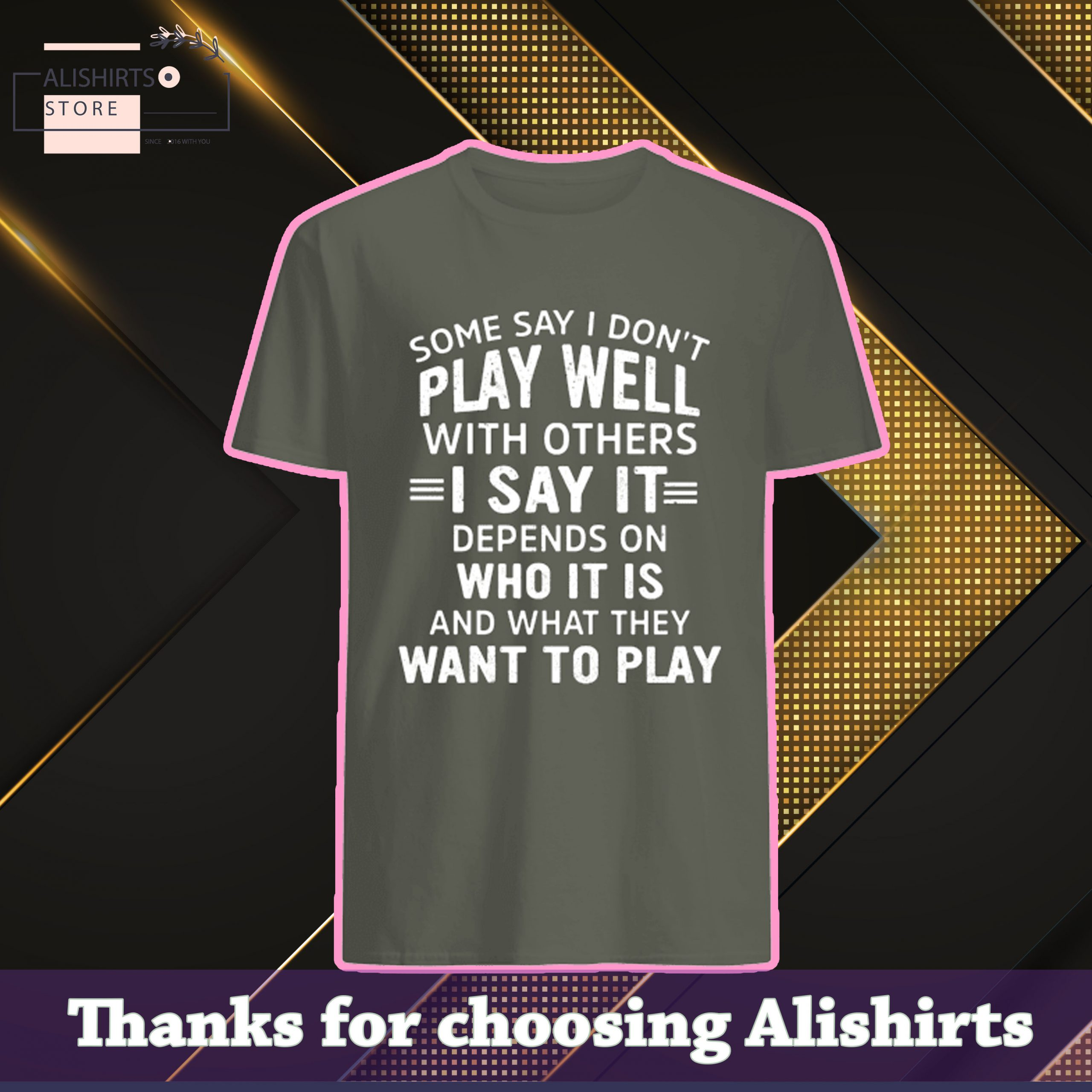 Some say I dont play well with others, I say it depends on Who it is and what they want to play shirt