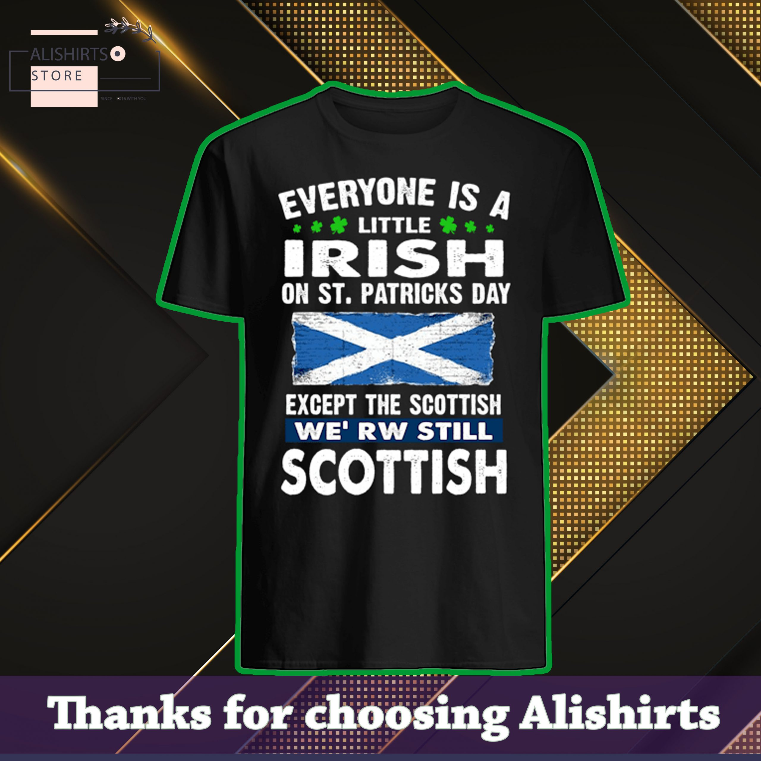 Everyone is a little irish on st.patricks day except the Scottish we are still Scottish shirt