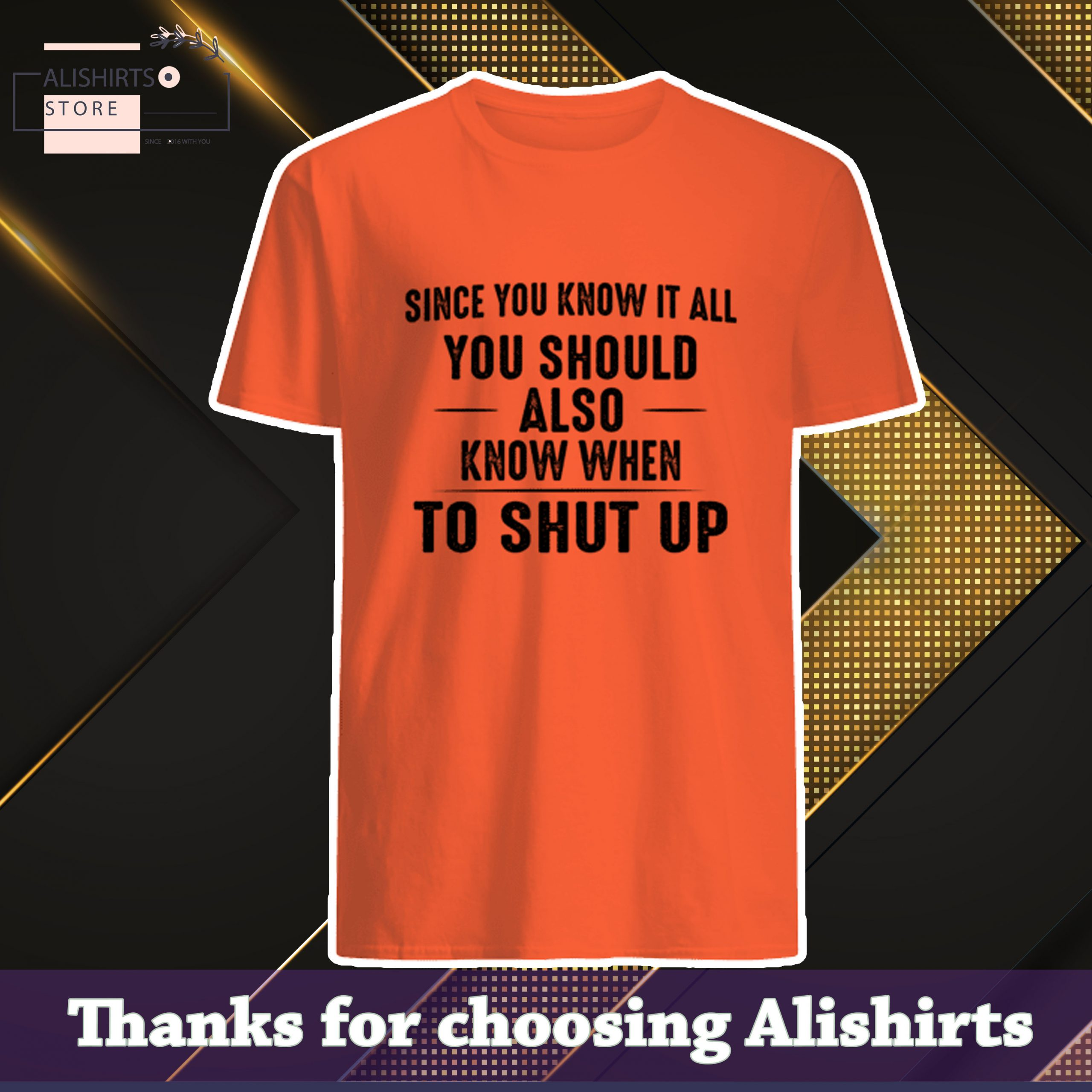 Since You Know It All You Should Also Know When To Shut Up Shirt