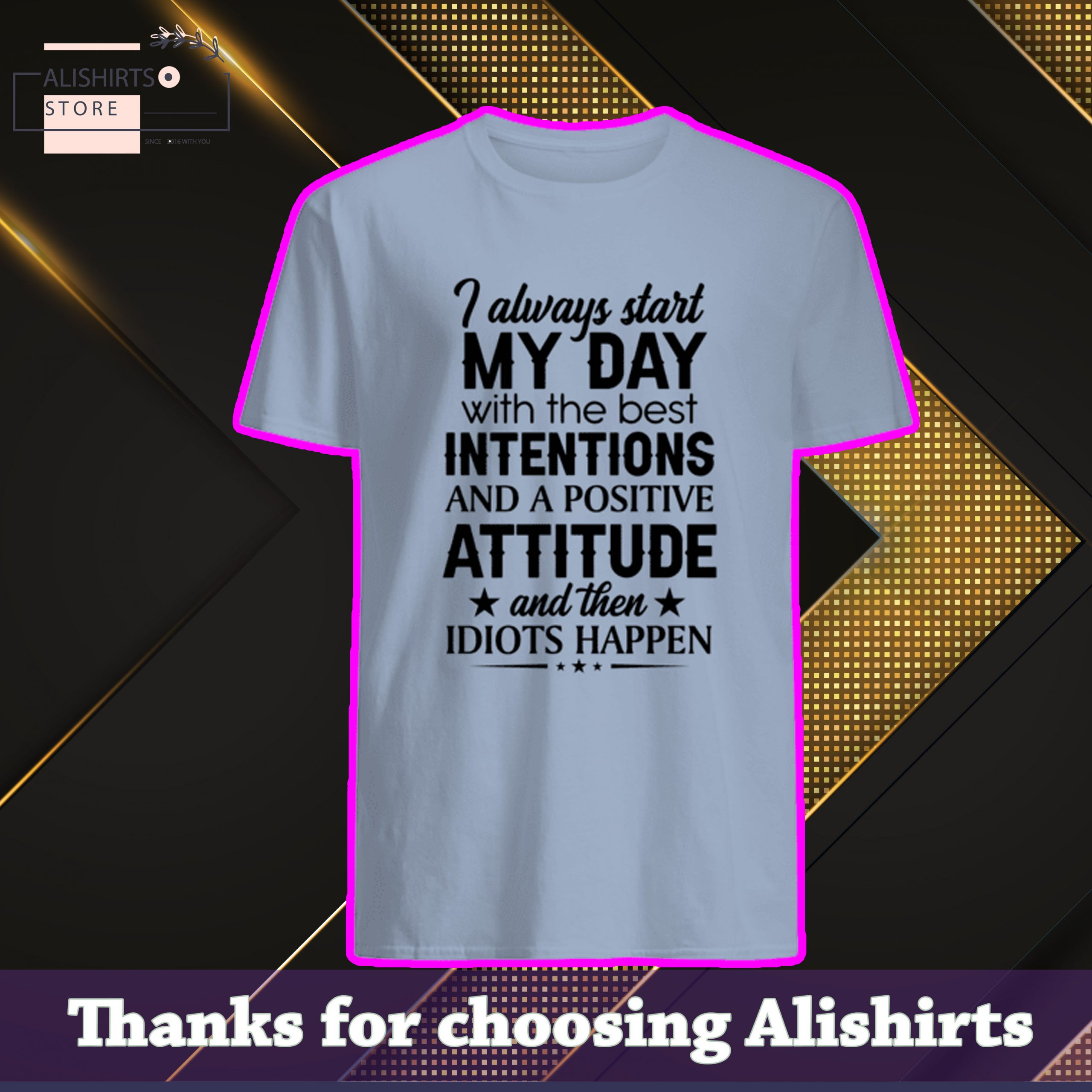 I always start my day with the best intentions and positive attitude and then idiots happen shirt