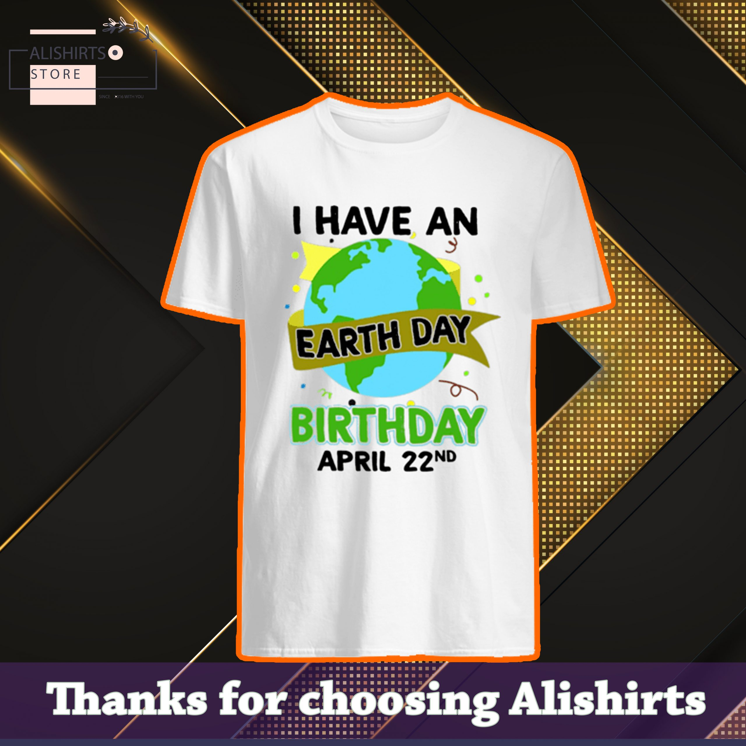I have an earth day birthday April 22nd shirt