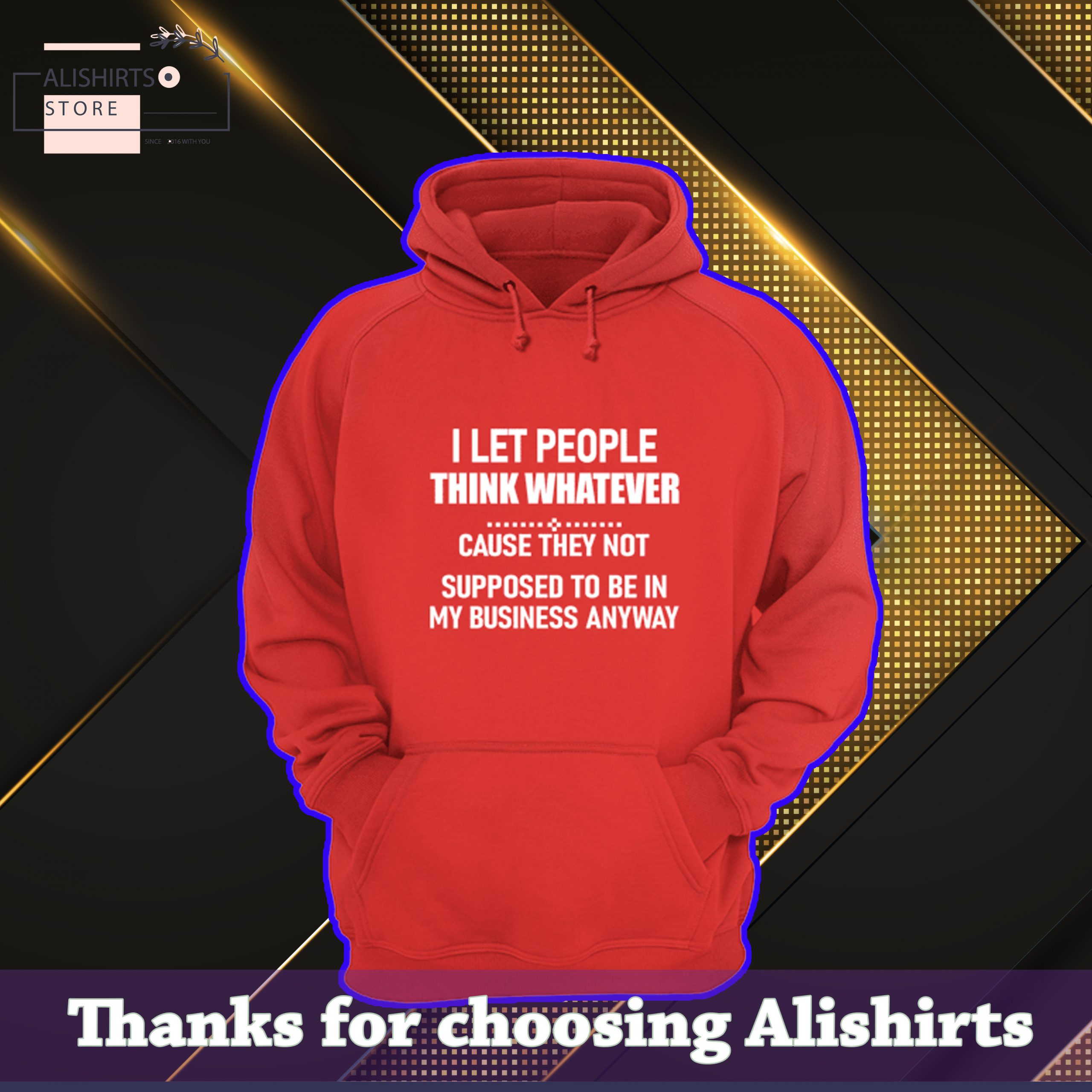 I Let People Think Whatever Cause They Not Supposed To Be In My Business Anyway Hoodie