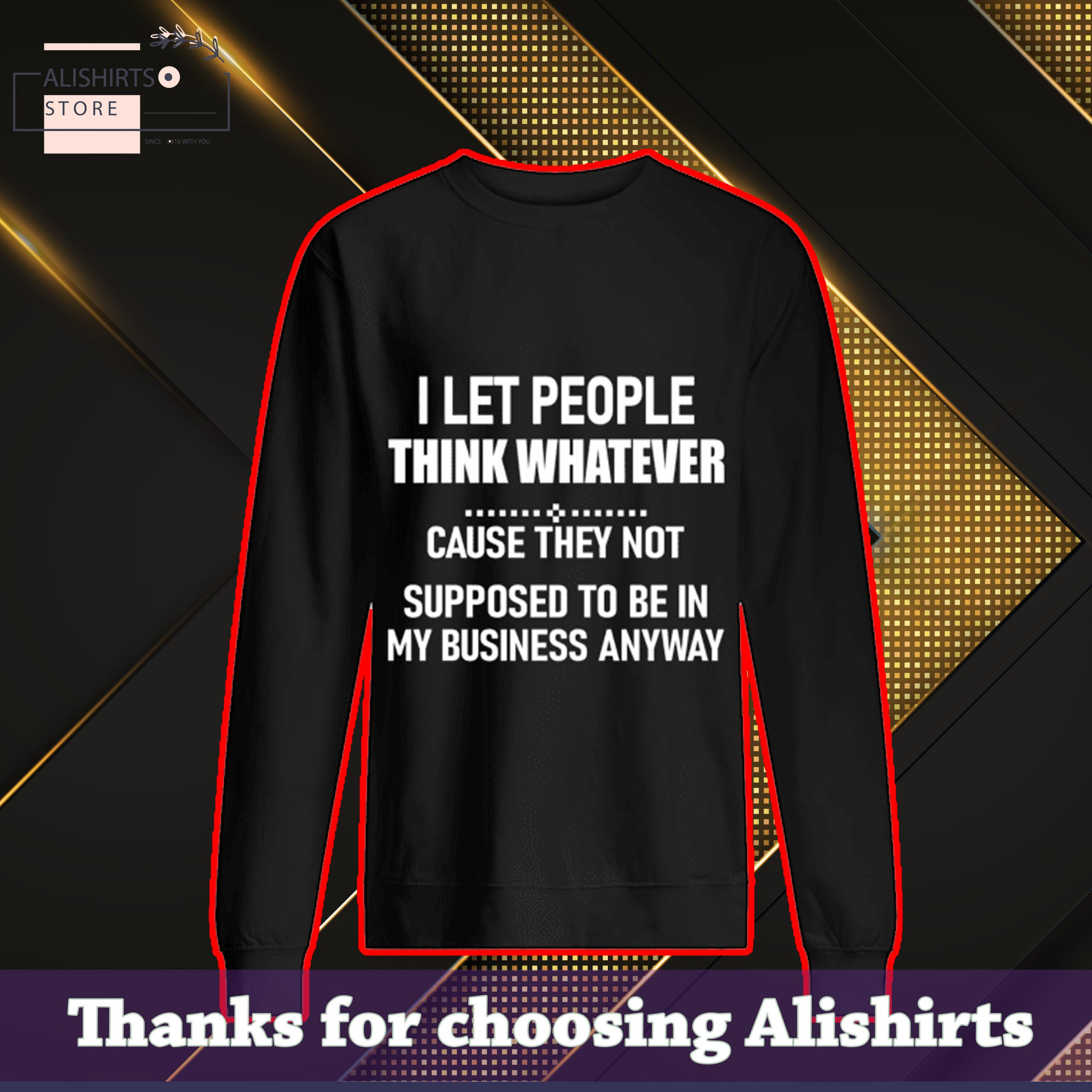I Let People Think Whatever Cause They Not Supposed To Be In My Business Anyway SweatShirt