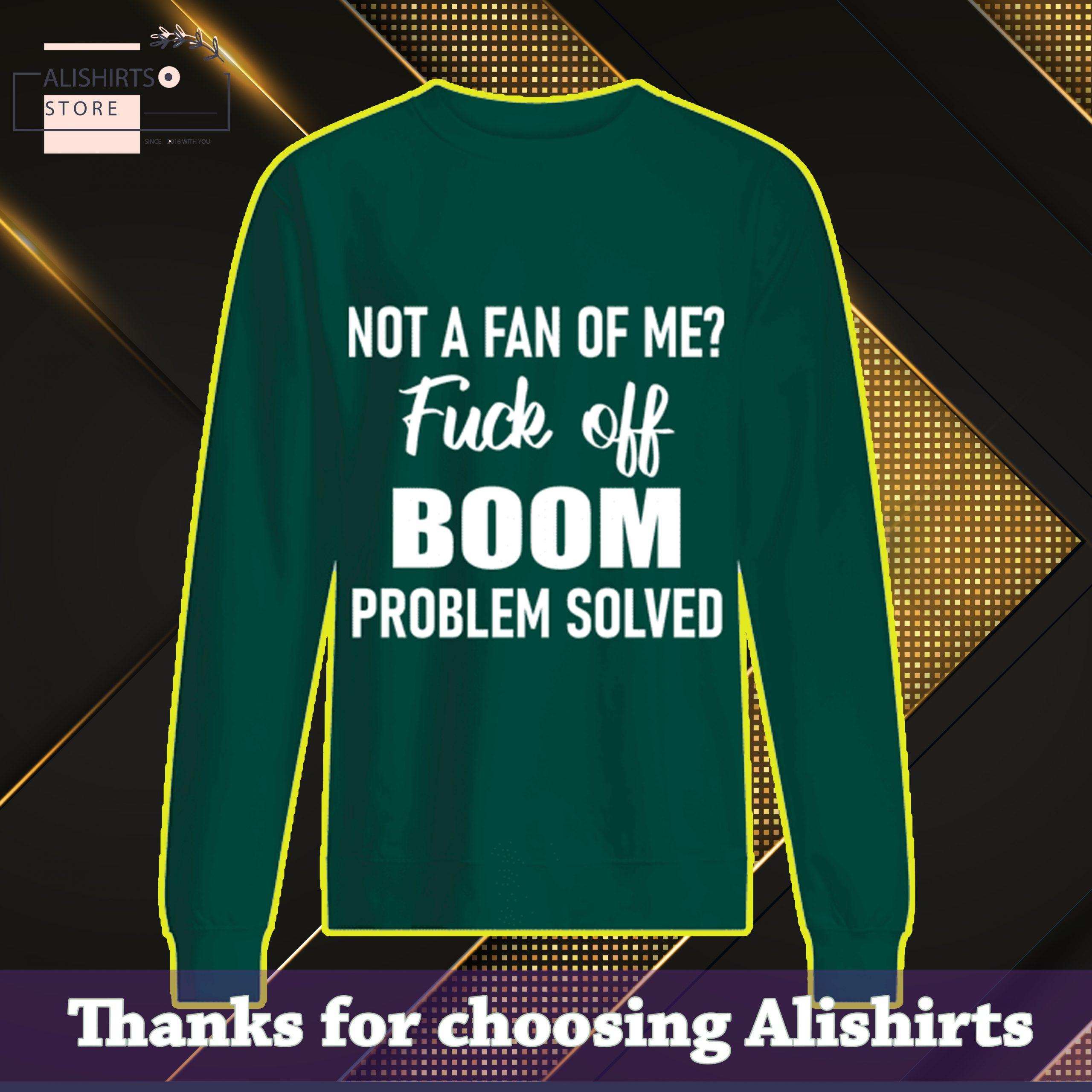 Not a fan of Me fuck off boom problem solved sweatshirt